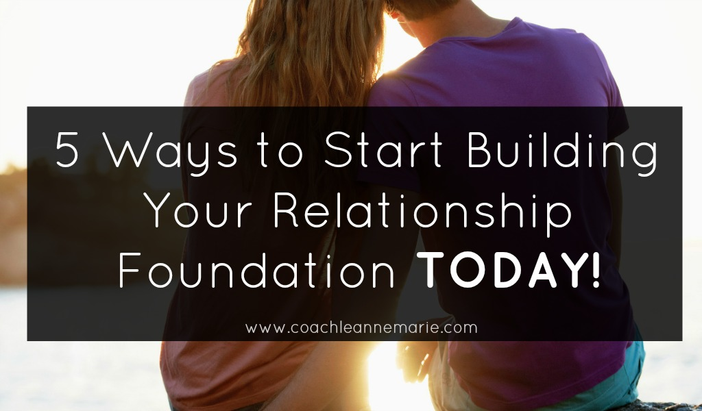 5 Ways To Start Building Your Relationship Foundation TODAY!