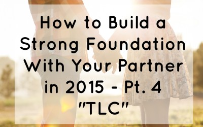 "How to Build A Strong Foundation With Your Partner in 2015 – Pt. 4 ""TLC"""